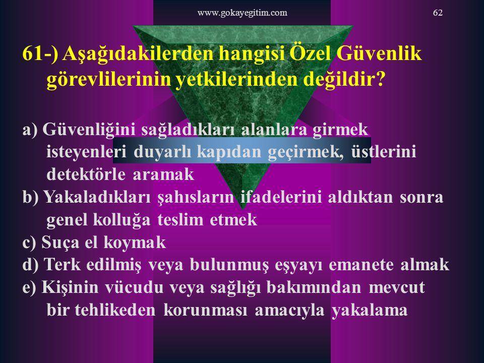 www.gokayegitim.com62 61-) Aşağıdakilerden hangisi Özel Güvenlik görevlilerinin yetkilerinden değildir? a) Güvenliğini sağladıkları alanlara girmek is