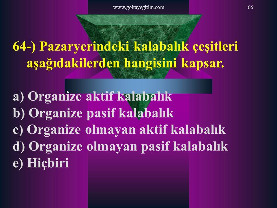 www.gokayegitim.com65 64-) Pazaryerindeki kalabalık çeşitleri aşağıdakilerden hangisini kapsar. a) Organize aktif kalabalık b) Organize pasif kalabalı