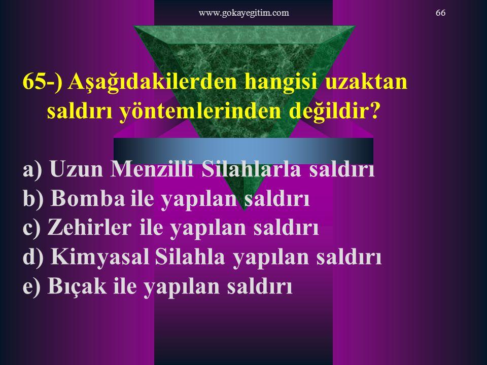 www.gokayegitim.com66 65-) Aşağıdakilerden hangisi uzaktan saldırı yöntemlerinden değildir? a) Uzun Menzilli Silahlarla saldırı b) Bomba ile yapılan s