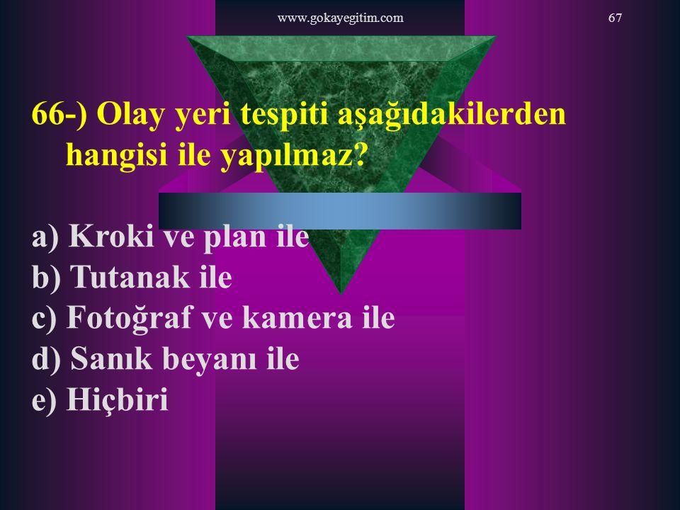 www.gokayegitim.com67 66-) Olay yeri tespiti aşağıdakilerden hangisi ile yapılmaz? a) Kroki ve plan ile b) Tutanak ile c) Fotoğraf ve kamera ile d) Sa