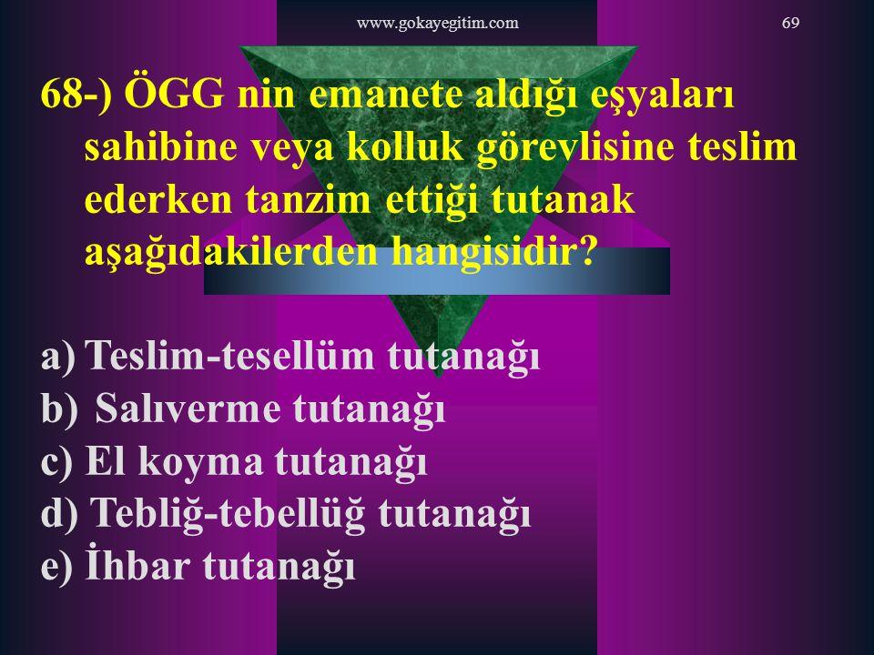 www.gokayegitim.com69 68-) ÖGG nin emanete aldığı eşyaları sahibine veya kolluk görevlisine teslim ederken tanzim ettiği tutanak aşağıdakilerden hangi