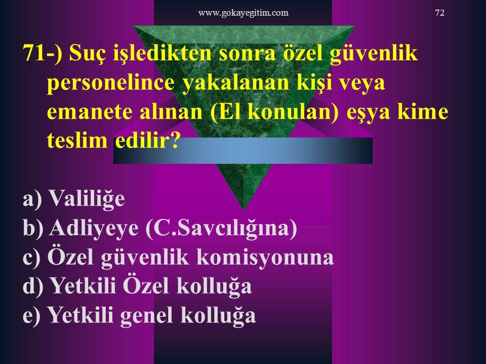 www.gokayegitim.com72 71-) Suç işledikten sonra özel güvenlik personelince yakalanan kişi veya emanete alınan (El konulan) eşya kime teslim edilir? a)