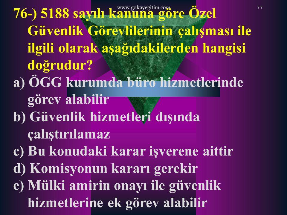 www.gokayegitim.com77 76-) 5188 sayılı kanuna göre Özel Güvenlik Görevlilerinin çalışması ile ilgili olarak aşağıdakilerden hangisi doğrudur? a) ÖGG k