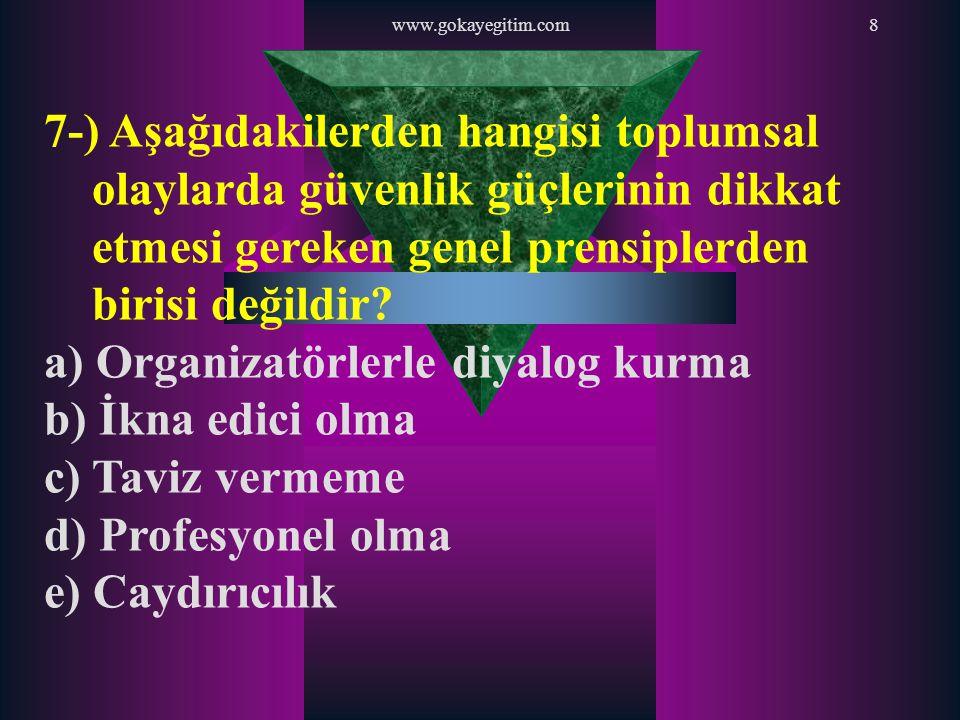 www.gokayegitim.com8 7-) Aşağıdakilerden hangisi toplumsal olaylarda güvenlik güçlerinin dikkat etmesi gereken genel prensiplerden birisi değildir? a)