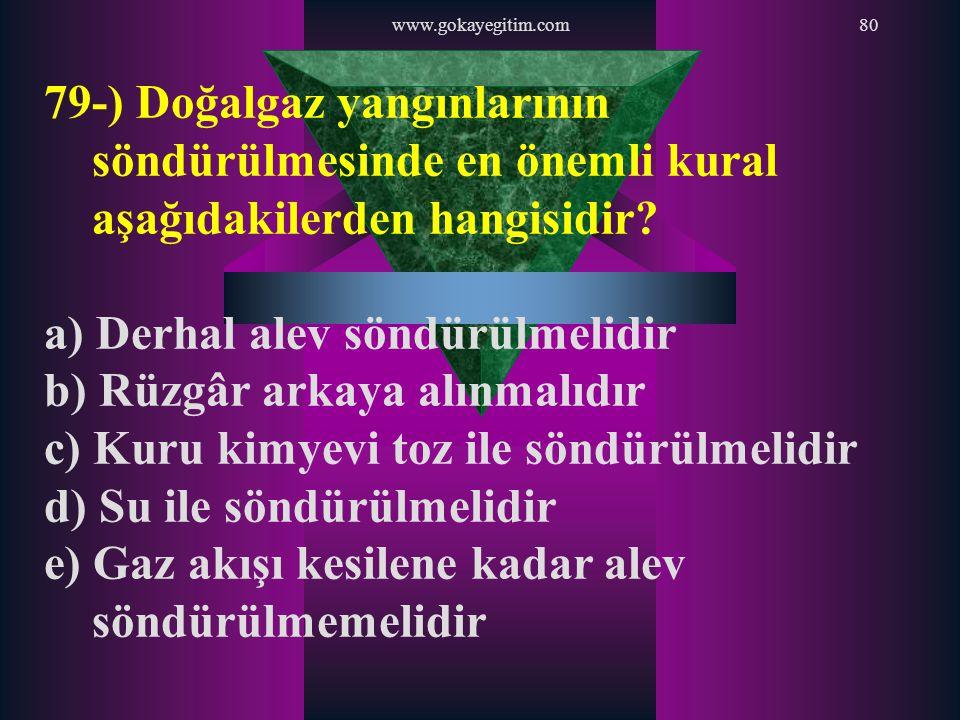 www.gokayegitim.com80 79-) Doğalgaz yangınlarının söndürülmesinde en önemli kural aşağıdakilerden hangisidir? a) Derhal alev söndürülmelidir b) Rüzgâr