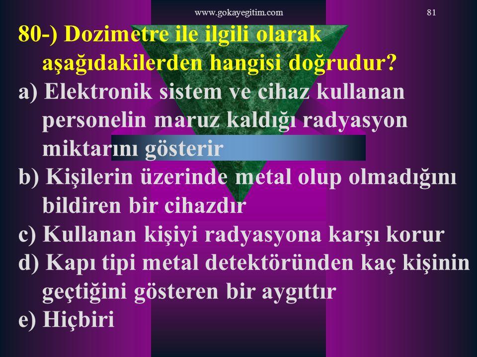 www.gokayegitim.com81 80-) Dozimetre ile ilgili olarak aşağıdakilerden hangisi doğrudur? a) Elektronik sistem ve cihaz kullanan personelin maruz kaldı