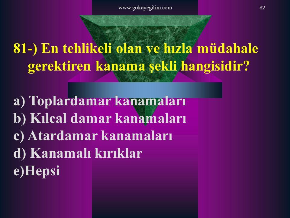 www.gokayegitim.com82 81-) En tehlikeli olan ve hızla müdahale gerektiren kanama şekli hangisidir? a) Toplardamar kanamaları b) Kılcal damar kanamalar