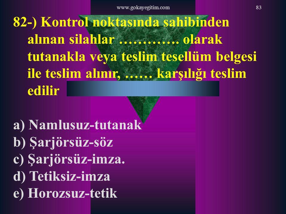 www.gokayegitim.com83 82-) Kontrol noktasında sahibinden alınan silahlar …………. olarak tutanakla veya teslim tesellüm belgesi ile teslim alınır, …… kar