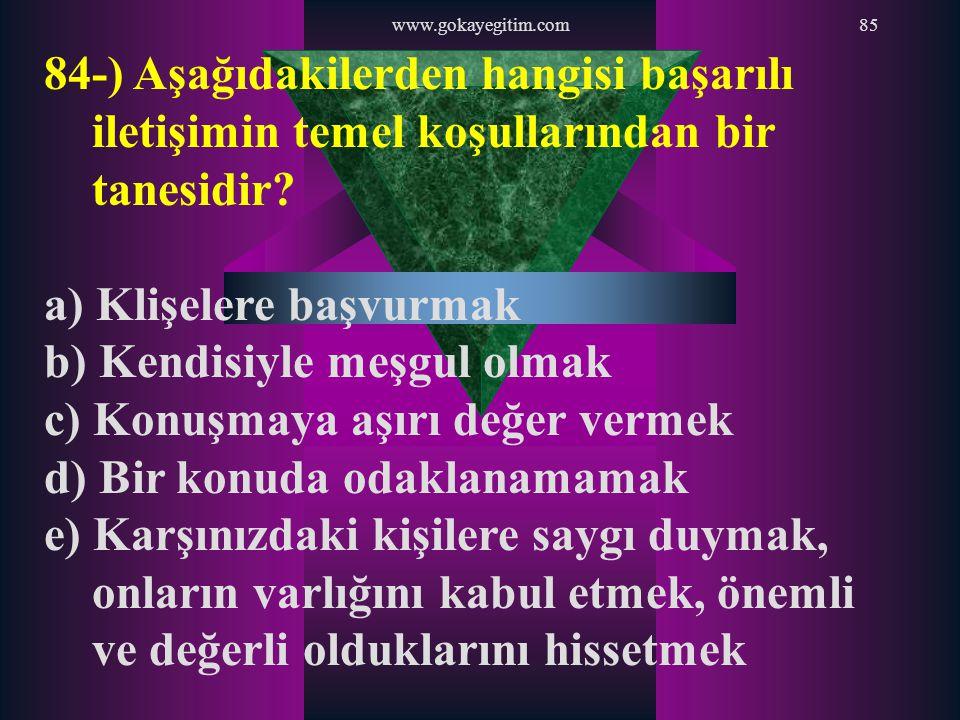 www.gokayegitim.com85 84-) Aşağıdakilerden hangisi başarılı iletişimin temel koşullarından bir tanesidir? a) Klişelere başvurmak b) Kendisiyle meşgul