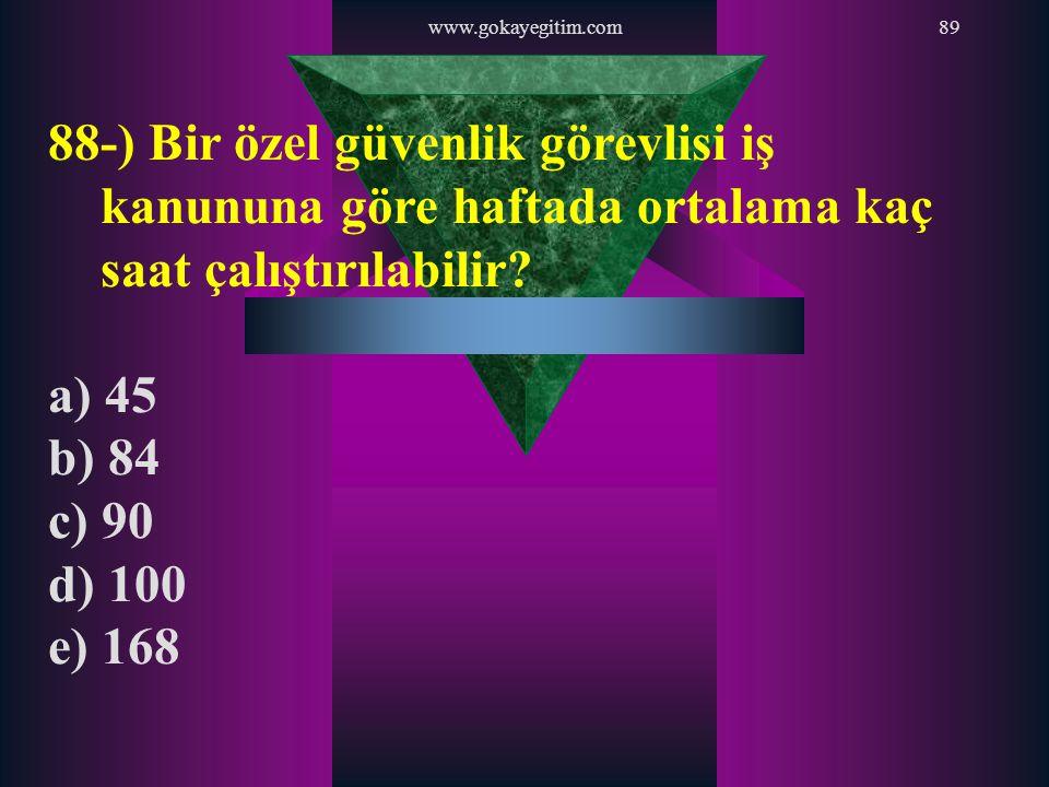 www.gokayegitim.com89 88-) Bir özel güvenlik görevlisi iş kanununa göre haftada ortalama kaç saat çalıştırılabilir? a) 45 b) 84 c) 90 d) 100 e) 168