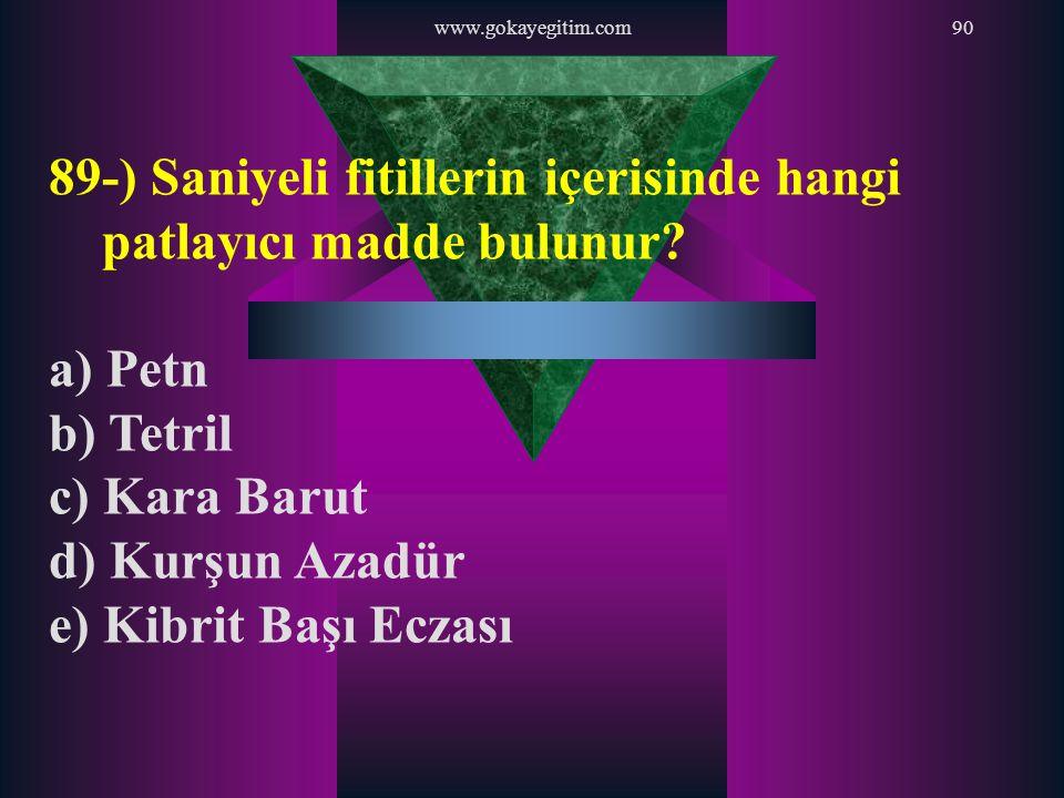 www.gokayegitim.com90 89-) Saniyeli fitillerin içerisinde hangi patlayıcı madde bulunur? a) Petn b) Tetril c) Kara Barut d) Kurşun Azadür e) Kibrit Ba