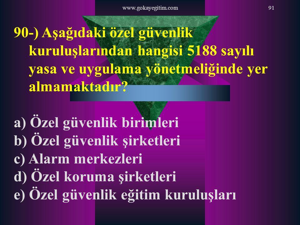 www.gokayegitim.com91 90-) Aşağıdaki özel güvenlik kuruluşlarından hangisi 5188 sayılı yasa ve uygulama yönetmeliğinde yer almamaktadır? a) Özel güven