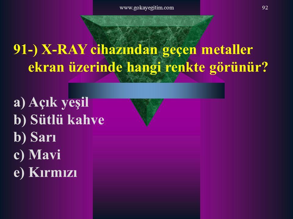 www.gokayegitim.com92 91-) X-RAY cihazından geçen metaller ekran üzerinde hangi renkte görünür? a) Açık yeşil b) Sütlü kahve b) Sarı c) Mavi e) Kırmız