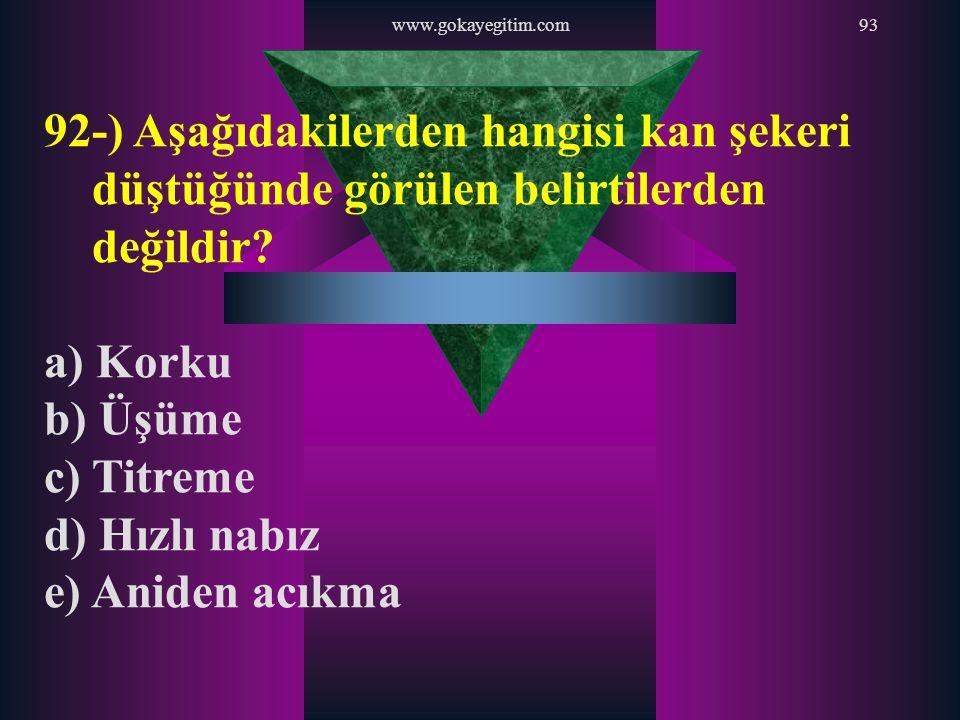 www.gokayegitim.com93 92-) Aşağıdakilerden hangisi kan şekeri düştüğünde görülen belirtilerden değildir? a) Korku b) Üşüme c) Titreme d) Hızlı nabız e