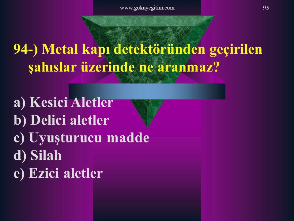 www.gokayegitim.com95 94-) Metal kapı detektöründen geçirilen şahıslar üzerinde ne aranmaz? a) Kesici Aletler b) Delici aletler c) Uyuşturucu madde d)