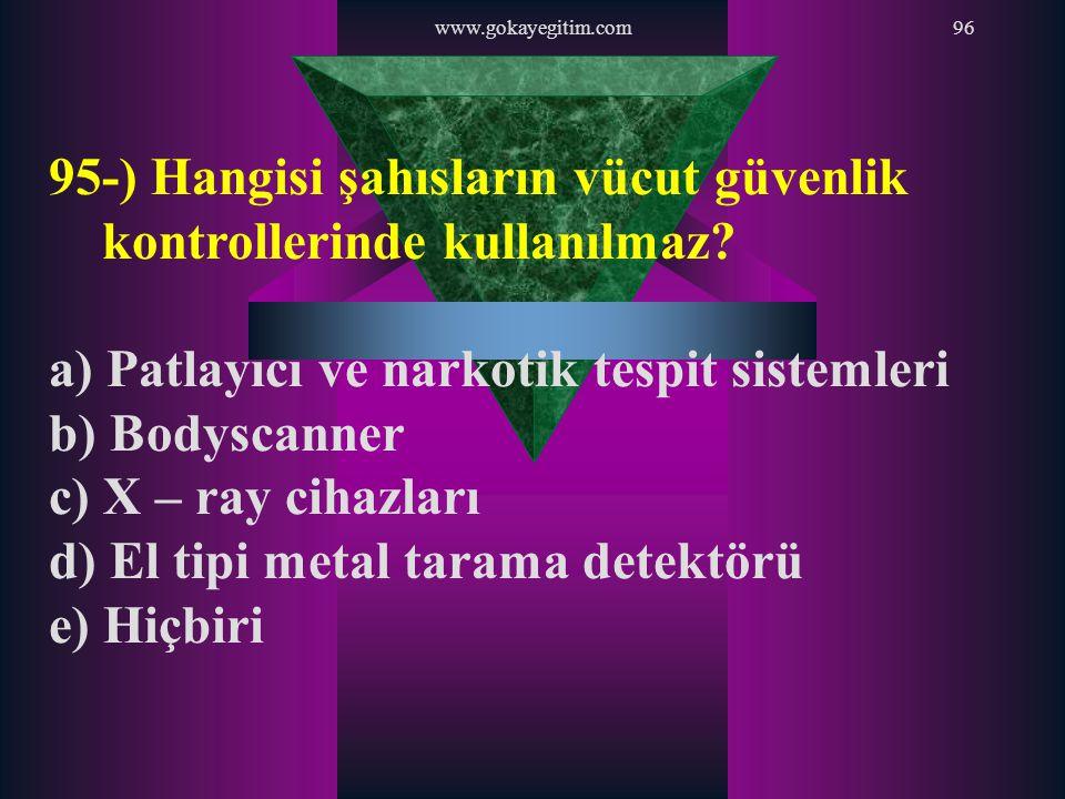 www.gokayegitim.com96 95-) Hangisi şahısların vücut güvenlik kontrollerinde kullanılmaz? a) Patlayıcı ve narkotik tespit sistemleri b) Bodyscanner c)