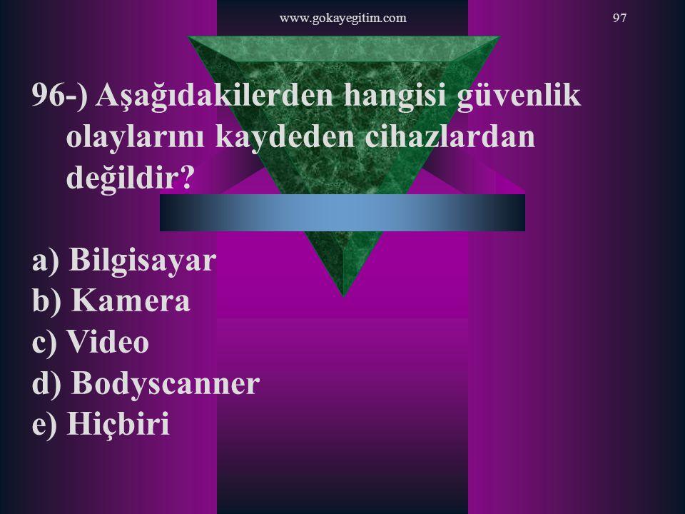 www.gokayegitim.com97 96-) Aşağıdakilerden hangisi güvenlik olaylarını kaydeden cihazlardan değildir? a) Bilgisayar b) Kamera c) Video d) Bodyscanner