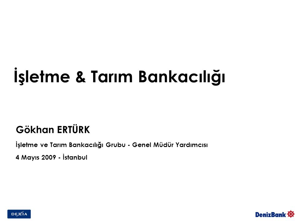 İşletme & Tarım Bankacılığı Gökhan ERTÜRK İşletme ve Tarım Bankacılığı Grubu - Genel Müdür Yardımcısı 4 Mayıs 2009 - İstanbul