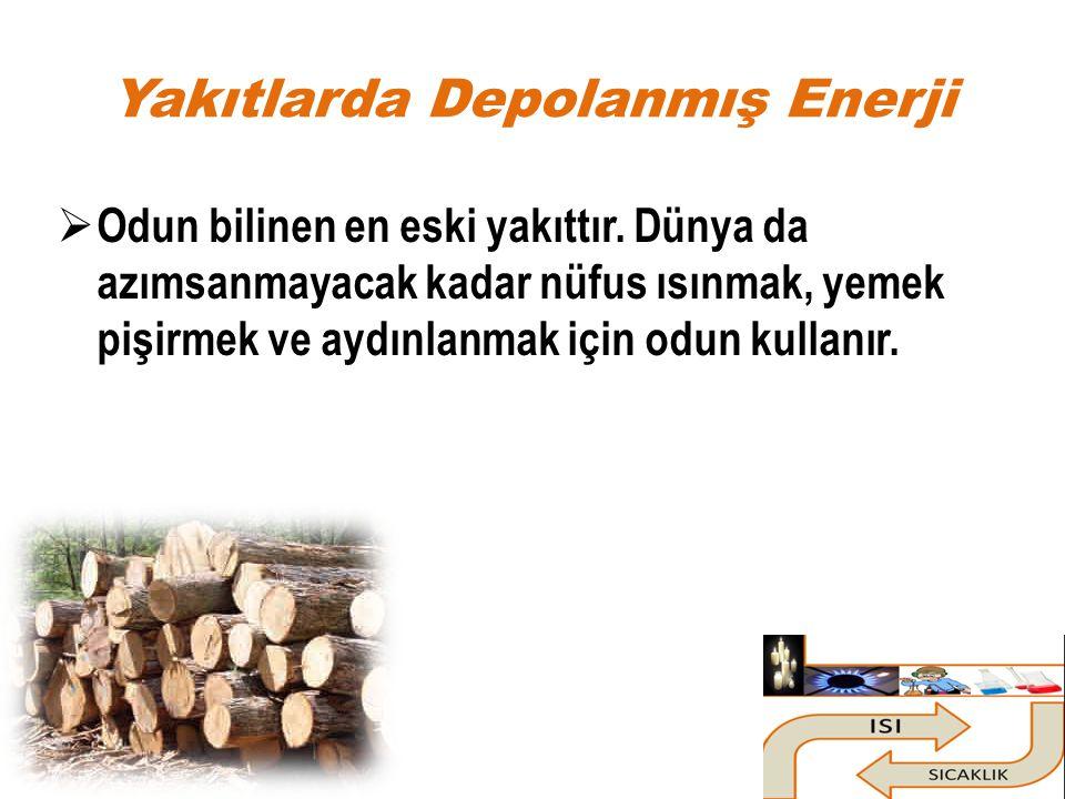 Yakıtlarda Depolanmış Enerji  Odun bilinen en eski yakıttır. Dünya da azımsanmayacak kadar nüfus ısınmak, yemek pişirmek ve aydınlanmak için odun kul