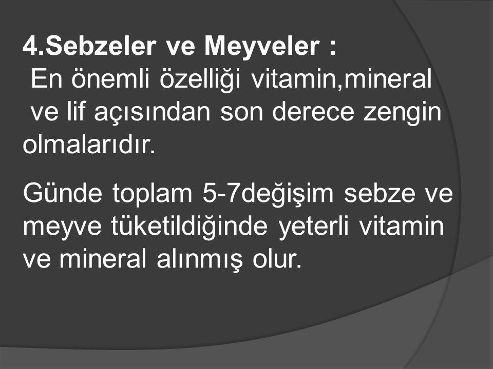 4.Sebzeler ve Meyveler : En önemli özelliği vitamin,mineral ve lif açısından son derece zengin olmalarıdır.