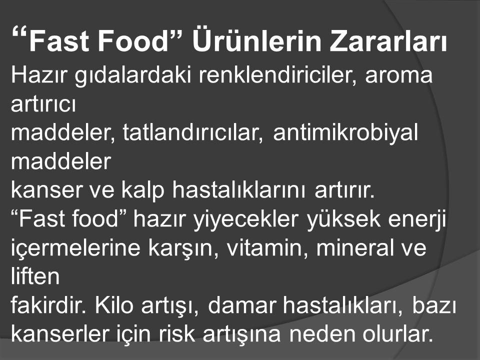 Fast Food Ürünlerin Zararları Hazır gıdalardaki renklendiriciler, aroma artırıcı maddeler, tatlandırıcılar, antimikrobiyal maddeler kanser ve kalp hastalıklarını artırır.