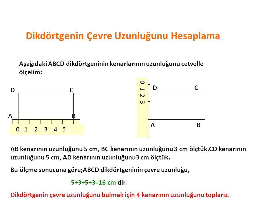 Dikdörtgenin Çevre Uzunluğunu Hesaplama Aşağıdaki ABCD dikdörtgeninin kenarlarının uzunluğunu cetvelle ölçelim: AB CD AB CD 0 1 2 3 0 1 2 3 4 5 AB kenarının uzunluğunu 5 cm, BC kenarının uzunluğunu 3 cm ölçtük.CD kenarının uzunluğunu 5 cm, AD kenarının uzunluğunu3 cm ölçtük.