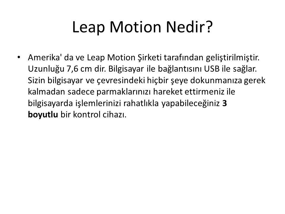 Leap Motion Nedir? Amerika' da ve Leap Motion Şirketi tarafından geliştirilmiştir. Uzunluğu 7,6 cm dir. Bilgisayar ile bağlantısını USB ile sağlar. Si