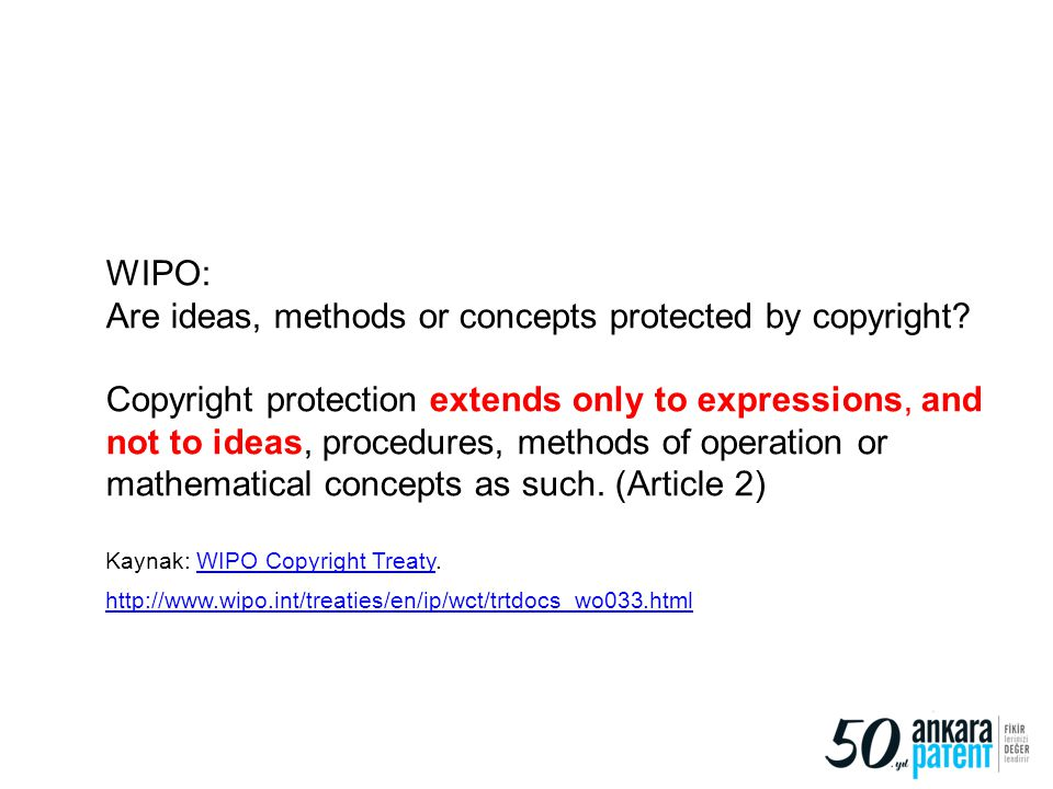 8 WIPO: Are ideas, methods or concepts protected by copyright? Copyright protection extends only to expressions, and not to ideas, procedures, methods