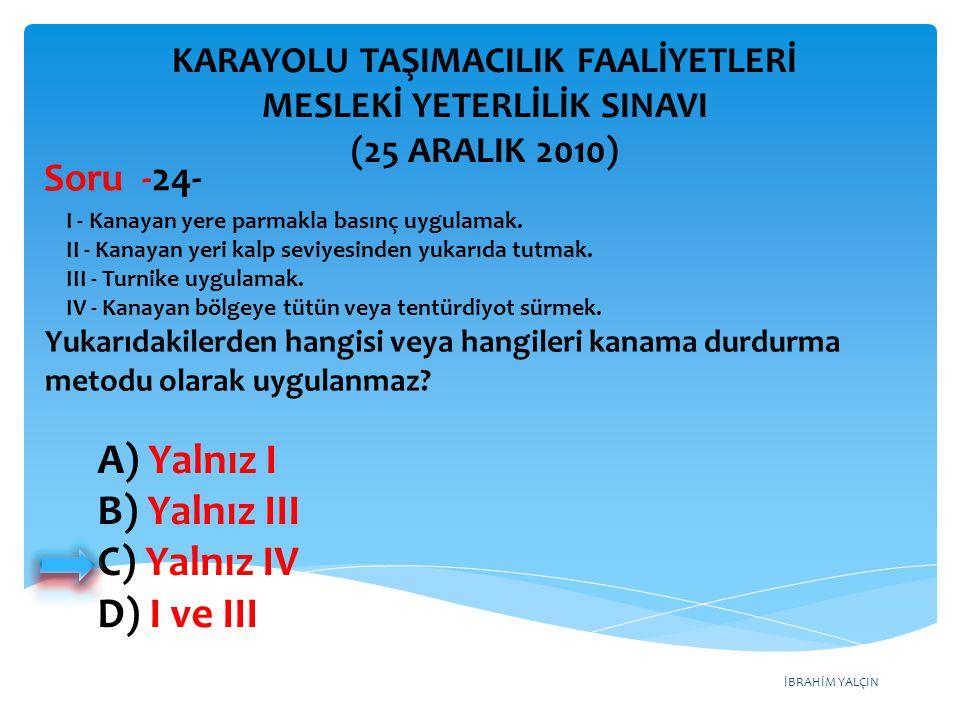 İBRAHİM YALÇIN A) Yalnız I B) Yalnız III C) Yalnız IV D) I ve III KARAYOLU TAŞIMACILIK FAALİYETLERİ MESLEKİ YETERLİLİK SINAVI (25 ARALIK 2010) I - Kan