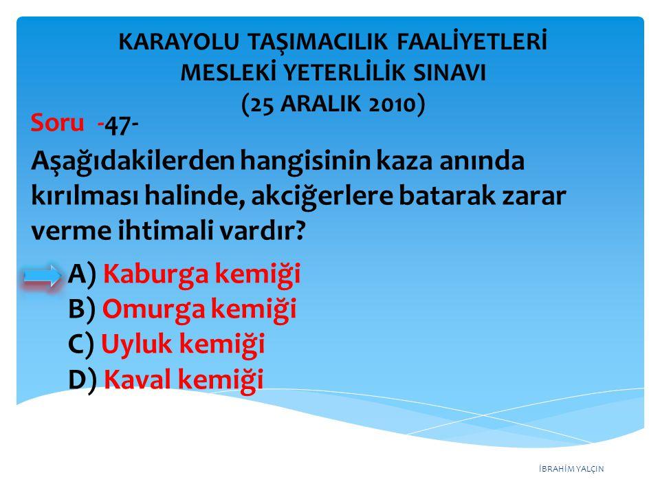 İBRAHİM YALÇIN A) Kaburga kemiği B) Omurga kemiği C) Uyluk kemiği D) Kaval kemiği KARAYOLU TAŞIMACILIK FAALİYETLERİ MESLEKİ YETERLİLİK SINAVI (25 ARAL