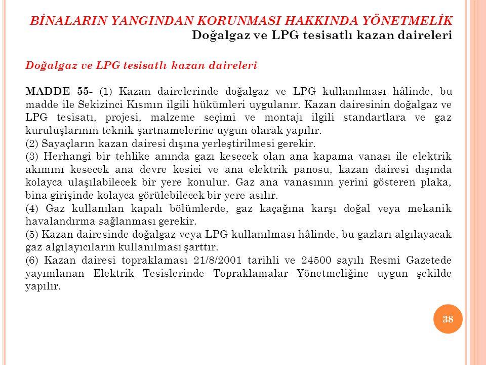 38 Doğalgaz ve LPG tesisatlı kazan daireleri MADDE 55- (1) Kazan dairelerinde doğalgaz ve LPG kullanılması hâlinde, bu madde ile Sekizinci Kısmın ilgi