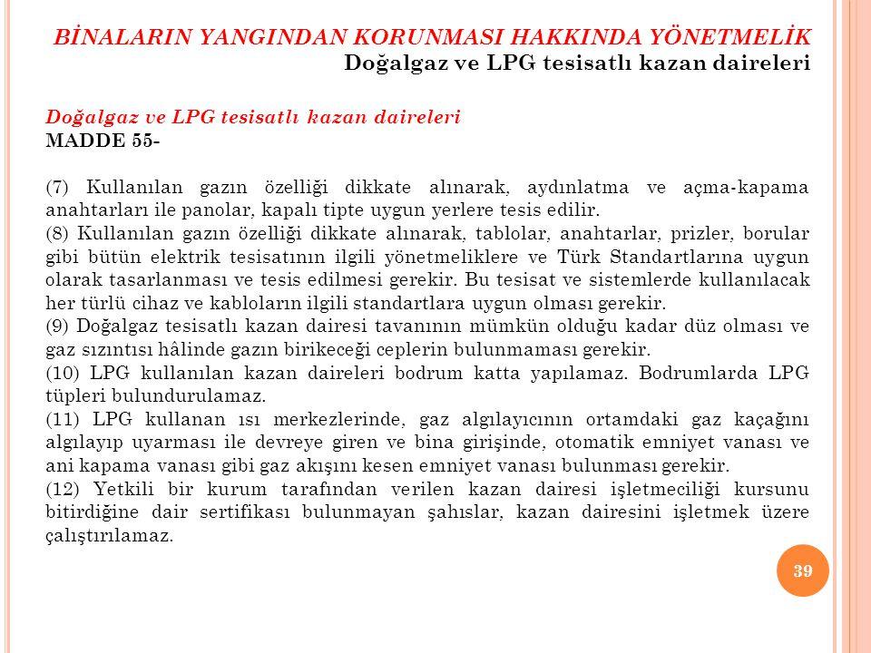 39 Doğalgaz ve LPG tesisatlı kazan daireleri MADDE 55- (7) Kullanılan gazın özelliği dikkate alınarak, aydınlatma ve açma-kapama anahtarları ile panol