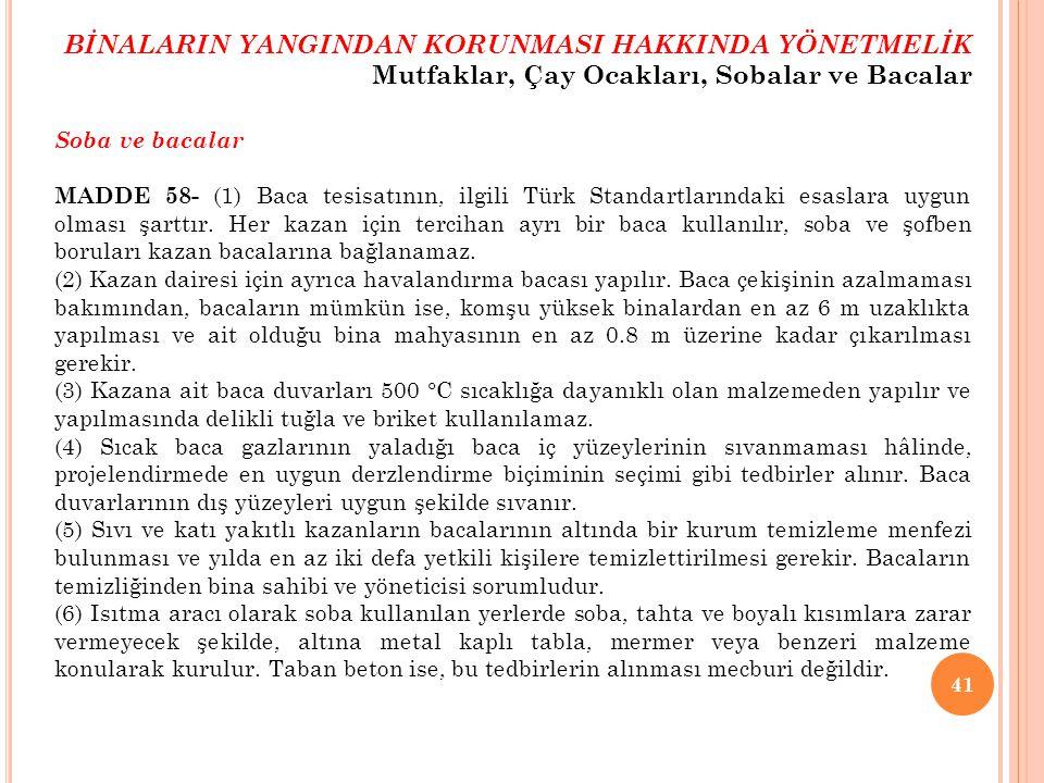41 Soba ve bacalar MADDE 58- (1) Baca tesisatının, ilgili Türk Standartlarındaki esaslara uygun olması şarttır. Her kazan için tercihan ayrı bir baca
