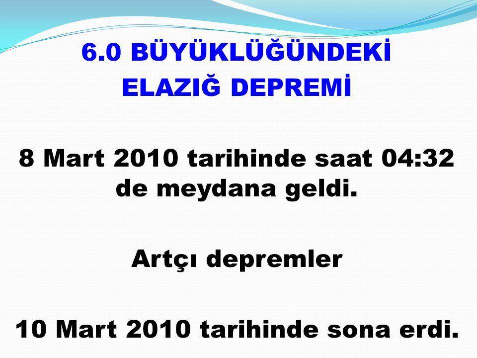 6.0 BÜYÜKLÜĞÜNDEKİ ELAZIĞ DEPREMİ 8 Mart 2010 tarihinde saat 04:32 de meydana geldi.