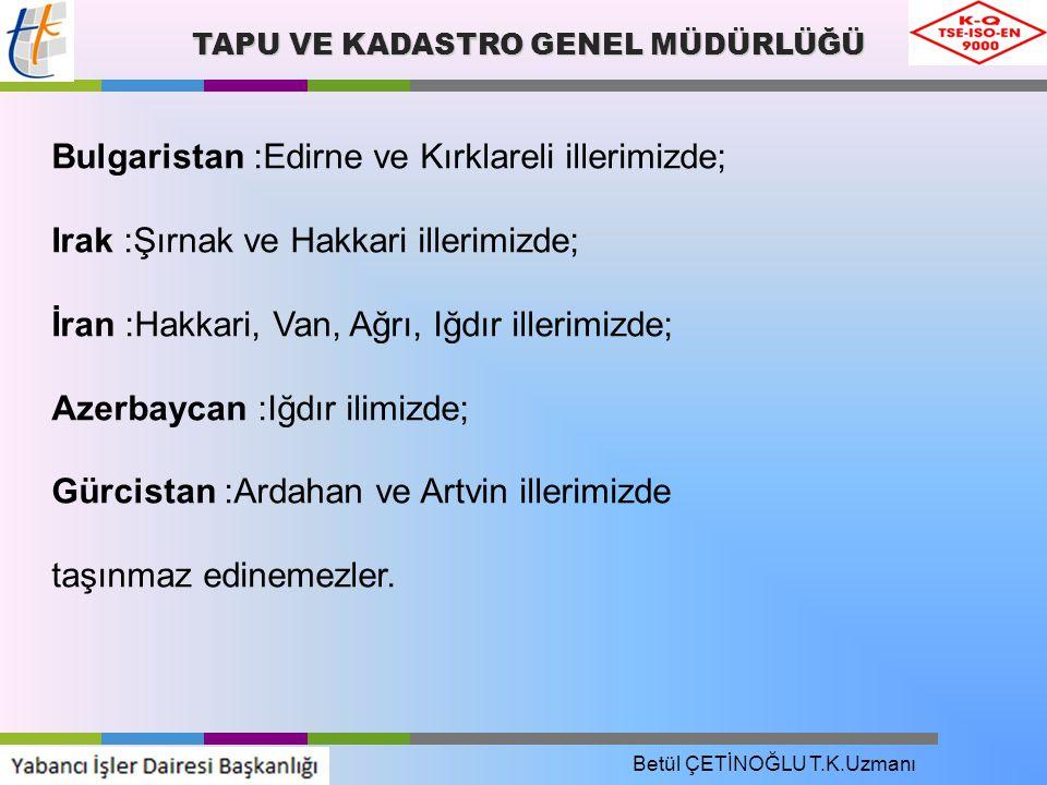 TAPU VE KADASTRO GENEL MÜDÜRLÜĞÜ Bulgaristan :Edirne ve Kırklareli illerimizde; Irak :Şırnak ve Hakkari illerimizde; İran :Hakkari, Van, Ağrı, Iğdır illerimizde; Azerbaycan :Iğdır ilimizde; Gürcistan :Ardahan ve Artvin illerimizde taşınmaz edinemezler.