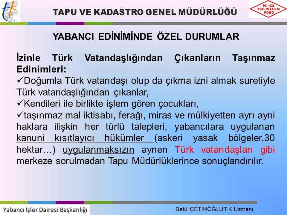 TAPU VE KADASTRO GENEL MÜDÜRLÜĞÜ YABANCI EDİNİMİNDE ÖZEL DURUMLAR İzinle Türk Vatandaşlığından Çıkanların Taşınmaz Edinimleri: Doğumla Türk vatandaşı olup da çıkma izni almak suretiyle Türk vatandaşlığından çıkanlar, Kendileri ile birlikte işlem gören çocukları, taşınmaz mal iktisabı, ferağı, miras ve mülkiyetten ayrı ayni haklara ilişkin her türlü talepleri, yabancılara uygulanan kanuni kısıtlayıcı hükümler (askeri yasak bölgeler,30 hektar…) uygulanmaksızın aynen Türk vatandaşları gibi merkeze sorulmadan Tapu Müdürlüklerince sonuçlandırılır.