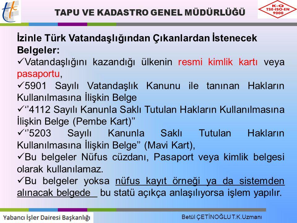 TAPU VE KADASTRO GENEL MÜDÜRLÜĞÜ İzinle Türk Vatandaşlığından Çıkanlardan İstenecek Belgeler: Vatandaşlığını kazandığı ülkenin resmi kimlik kartı veya pasaportu, 5901 Sayılı Vatandaşlık Kanunu ile tanınan Hakların Kullanılmasına İlişkin Belge ''4112 Sayılı Kanunla Saklı Tutulan Hakların Kullanılmasına İlişkin Belge (Pembe Kart)'' ''5203 Sayılı Kanunla Saklı Tutulan Hakların Kullanılmasına İlişkin Belge'' (Mavi Kart), Bu belgeler Nüfus cüzdanı, Pasaport veya kimlik belgesi olarak kullanılamaz.