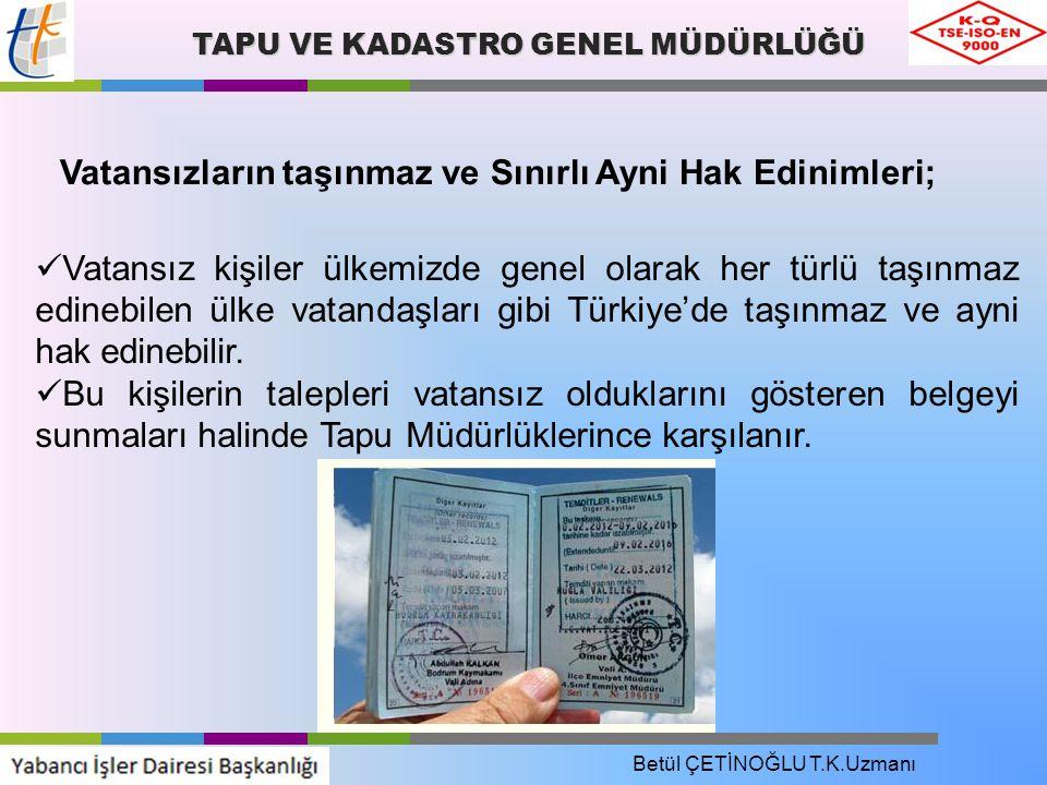 TAPU VE KADASTRO GENEL MÜDÜRLÜĞÜ Vatansızların taşınmaz ve Sınırlı Ayni Hak Edinimleri; Vatansız kişiler ülkemizde genel olarak her türlü taşınmaz edinebilen ülke vatandaşları gibi Türkiye'de taşınmaz ve ayni hak edinebilir.