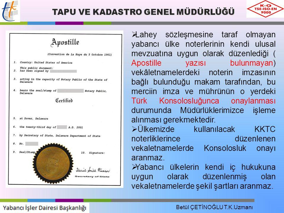 TAPU VE KADASTRO GENEL MÜDÜRLÜĞÜ  Lahey sözleşmesine taraf olmayan yabancı ülke noterlerinin kendi ulusal mevzuatına uygun olarak düzenlediği ( Apostille yazısı bulunmayan) vekâletnamelerdeki noterin imzasının bağlı bulunduğu makam tarafından, bu merciin imza ve mührünün o yerdeki Türk Konsolosluğunca onaylanması durumunda Müdürlüklerimizce işleme alınması gerekmektedir.