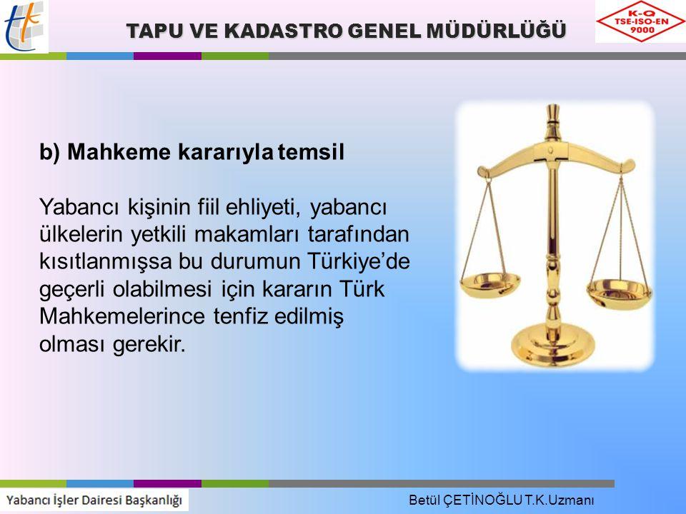 TAPU VE KADASTRO GENEL MÜDÜRLÜĞÜ b) Mahkeme kararıyla temsil Yabancı kişinin fiil ehliyeti, yabancı ülkelerin yetkili makamları tarafından kısıtlanmışsa bu durumun Türkiye'de geçerli olabilmesi için kararın Türk Mahkemelerince tenfiz edilmiş olması gerekir.