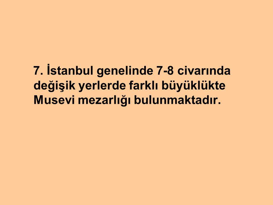 7. İstanbul genelinde 7-8 civarında değişik yerlerde farklı büyüklükte Musevi mezarlığı bulunmaktadır.