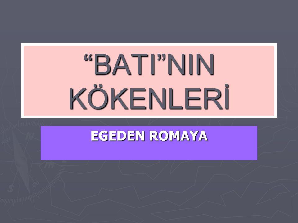"""""""BATI""""NIN KÖKENLERİ EGEDEN ROMAYA"""