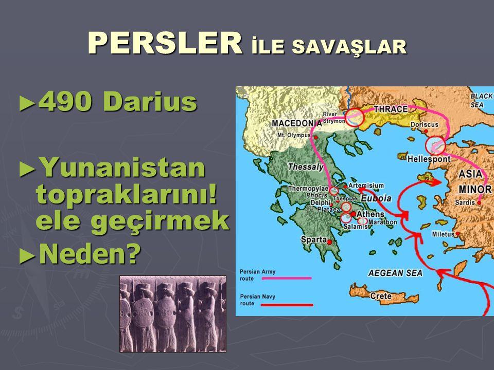 PERSLER İLE SAVAŞLAR ► 490 Darius ► Yunanistan topraklarını! ele geçirmek ► Neden?
