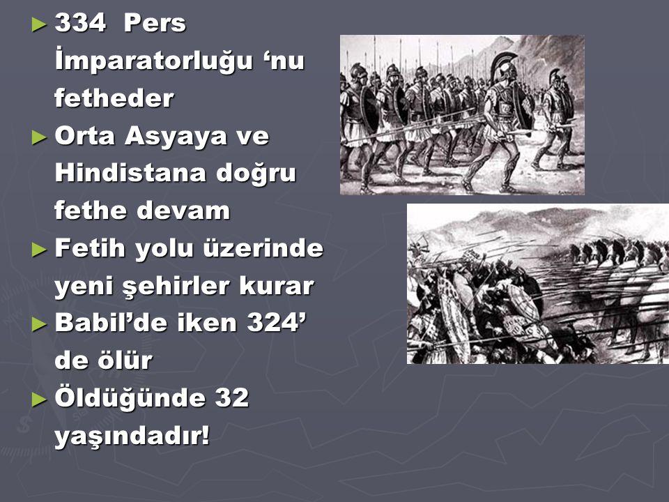 ► 334 Pers İmparatorluğu 'nu fetheder ► Orta Asyaya ve Hindistana doğru fethe devam ► Fetih yolu üzerinde yeni şehirler kurar ► Babil'de iken 324' de