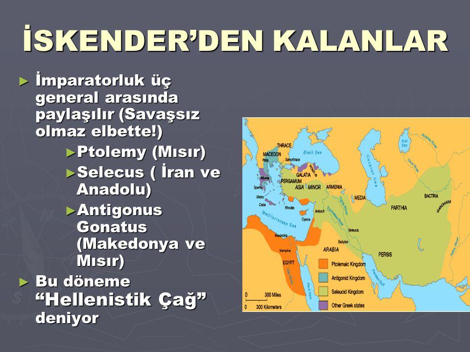 İSKENDER'DEN KALANLAR ► İmparatorluk üç general arasında paylaşılır (Savaşsız olmaz elbette!) ► Ptolemy (Mısır) ► Selecus ( İran ve Anadolu) ► Antigon