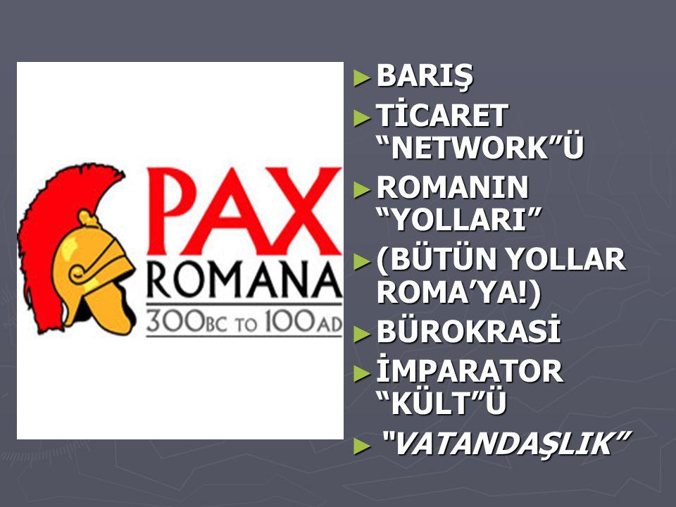 """► BARIŞ ► TİCARET """"NETWORK""""Ü ► ROMANIN """"YOLLARI"""" ► (BÜTÜN YOLLAR ROMA'YA!) ► BÜROKRASİ ► İMPARATOR """"KÜLT""""Ü ► """"VATANDAŞLIK"""""""