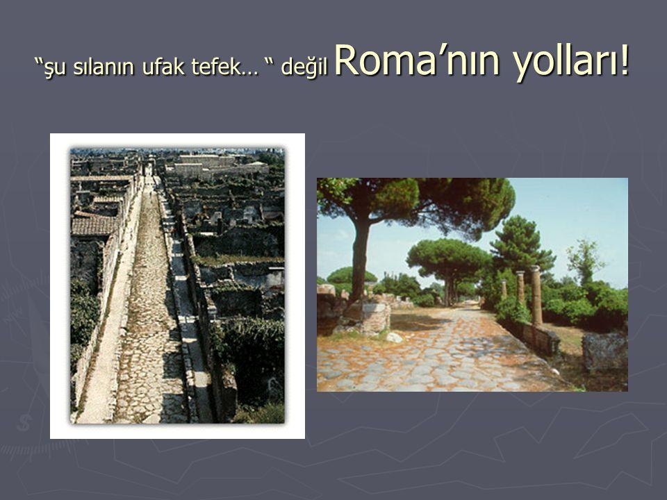 """""""şu sılanın ufak tefek… """" değil Roma'nın yolları!"""