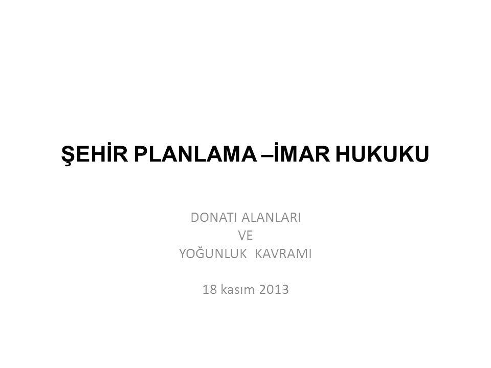 ŞEHİR PLANLAMA –İMAR HUKUKU DONATI ALANLARI VE YOĞUNLUK KAVRAMI 18 kasım 2013
