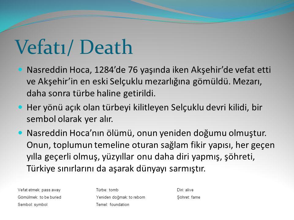 Vefatı/ Death Nasreddin Hoca, 1284'de 76 yaşında iken Akşehir'de vefat etti ve Akşehir'in en eski Selçuklu mezarlığına gömüldü.