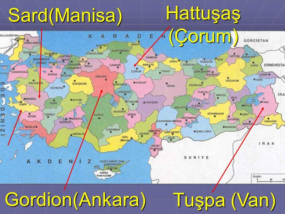 Hattuşaş (Çorum) Sard(Manisa) Tuşpa (Van) Gordion(Ankara)